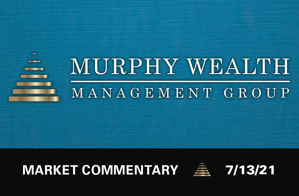 Market Commentary 7/13/21 | Murphy Wealth Management Group