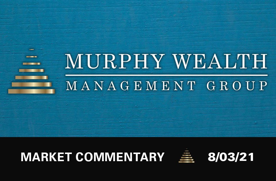Market Commentary 08/03/21   Murphy Wealth Management Group